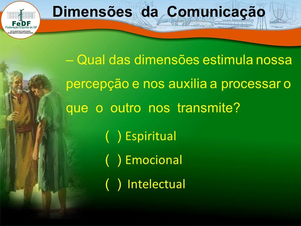 – Qual das dimensões estimula nossa percepção e nos auxilia a processar o que o outro nos transmite? Dimensões da Comunicação ( ) Espiritual ( ) Emoci