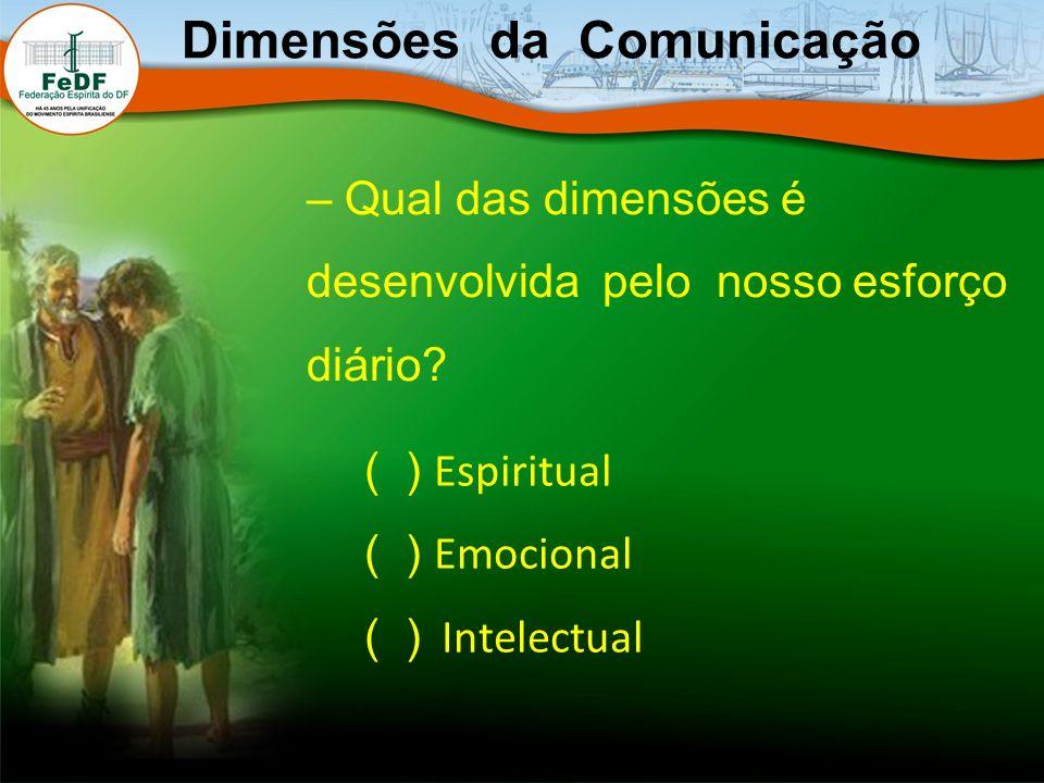 – Qual das dimensões é desenvolvida pelo nosso esforço diário? Dimensões da Comunicação ( ) Espiritual ( ) Emocional ( ) Intelectual
