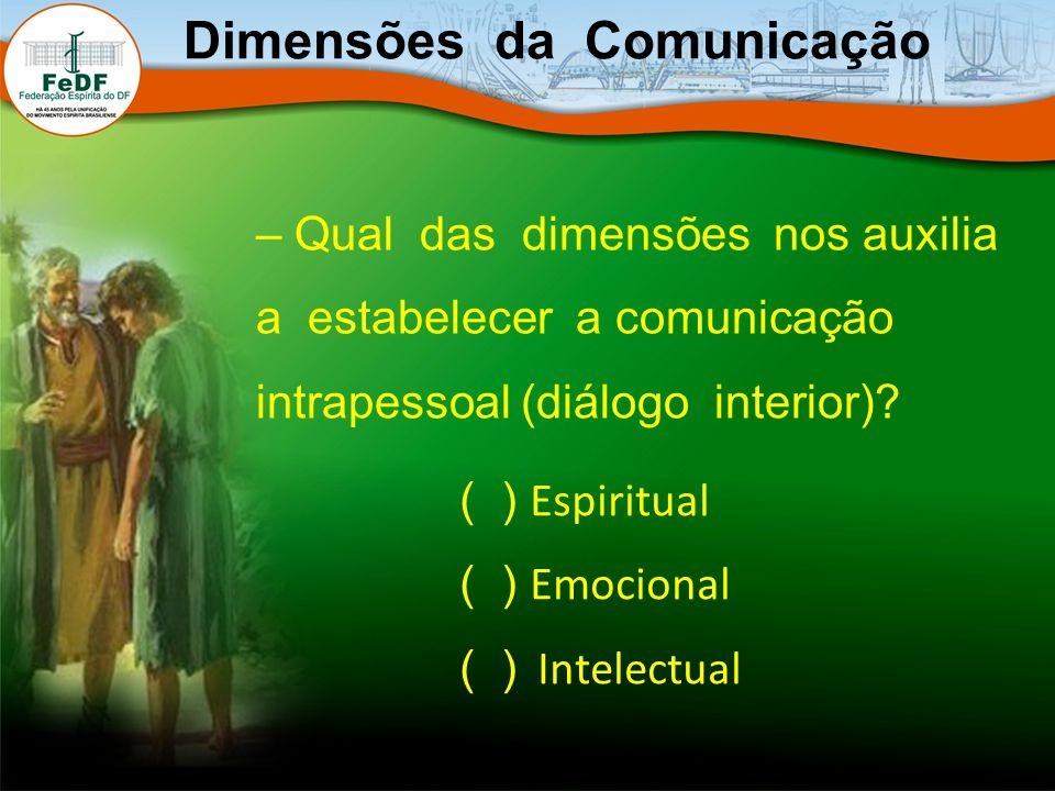 – Qual das dimensões nos auxilia a estabelecer a comunicação intrapessoal (diálogo interior)? Dimensões da Comunicação ( ) Espiritual ( ) Emocional (