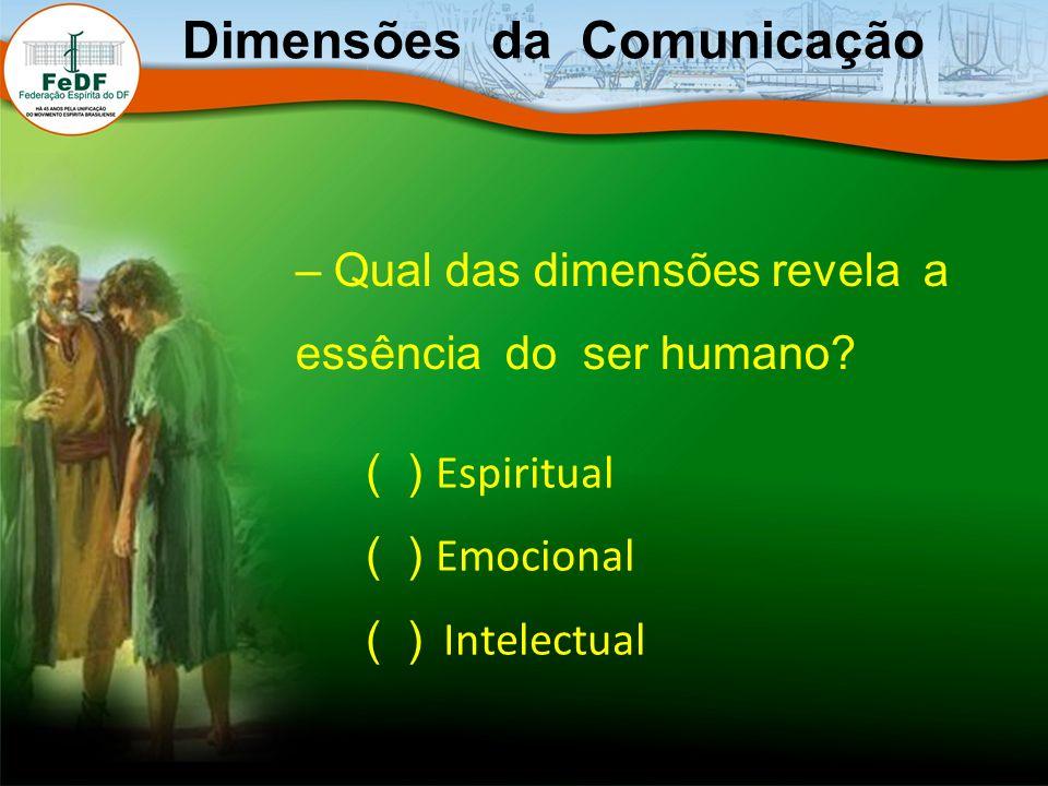 – Qual das dimensões revela a essência do ser humano? Dimensões da Comunicação ( ) Espiritual ( ) Emocional ( ) Intelectual