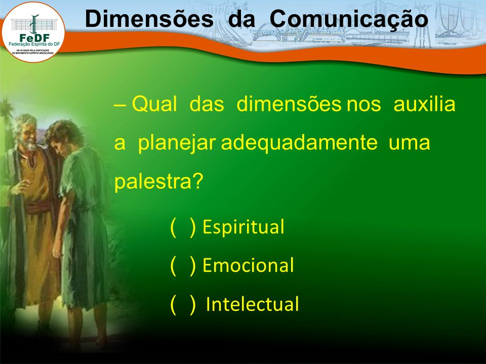 – Qual das dimensões nos auxilia a planejar adequadamente uma palestra? Dimensões da Comunicação ( ) Espiritual ( ) Emocional ( ) Intelectual