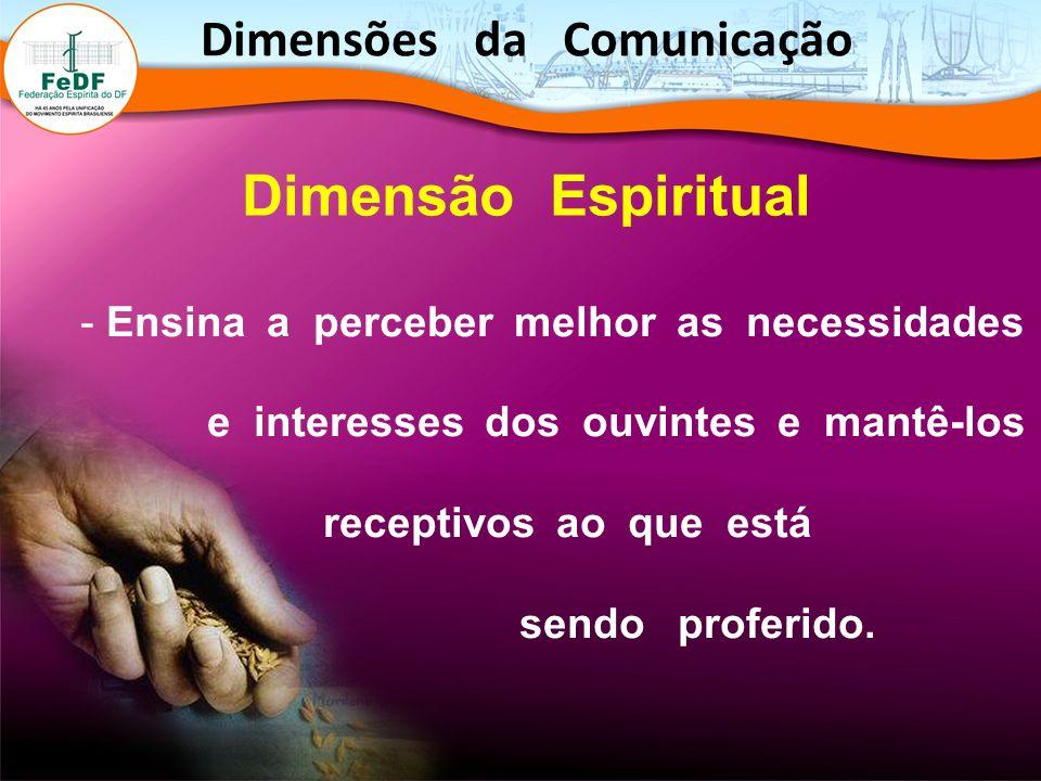 - Ensina a perceber melhor as necessidades e interesses dos ouvintes e mantê-los receptivos ao que está sendo proferido. Dimensão Espiritual Dimensões
