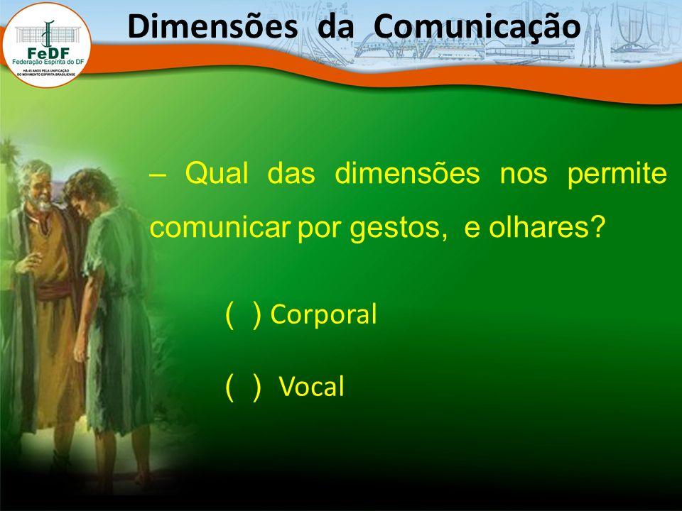 Dimensões da Comunicação – Qual das dimensões nos permite comunicar por gestos, e olhares? ( ) Corporal ( ) Vocal