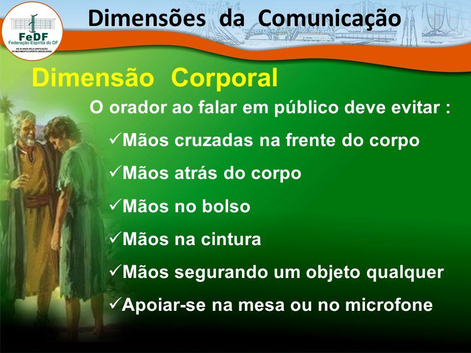 O orador ao falar em público deve evitar : Mãos cruzadas na frente do corpo Mãos atrás do corpo Mãos no bolso Mãos na cintura Mãos segurando um objeto qualquer Apoiar-se na mesa ou no microfone Dimensões da Comunicação Dimensão Corporal