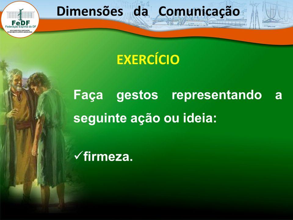EXERCÍCIO Faça gestos representando a seguinte ação ou ideia: firmeza. Dimensões da Comunicação