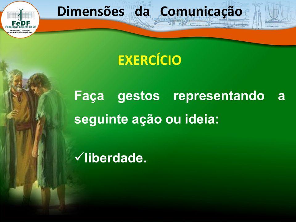 EXERCÍCIO Faça gestos representando a seguinte ação ou ideia: liberdade. Dimensões da Comunicação
