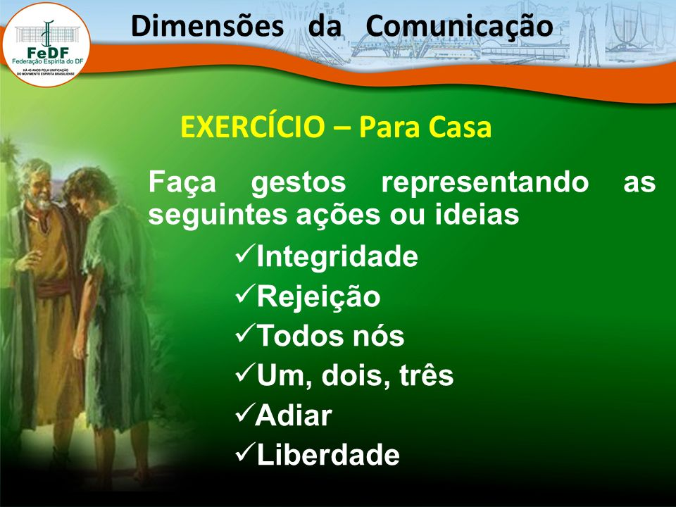 EXERCÍCIO – Para Casa Faça gestos representando as seguintes ações ou ideias Integridade Rejeição Todos nós Um, dois, três Adiar Liberdade Dimensões d
