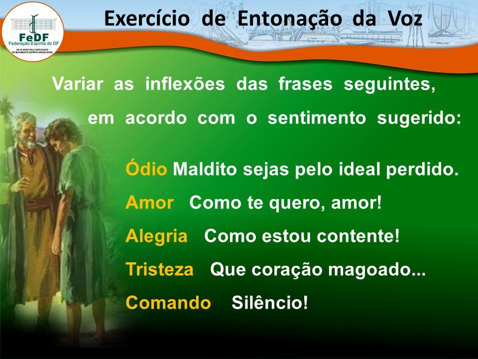 Exercício de Entonação da Voz Variar as inflexões das frases seguintes, em acordo com o sentimento sugerido: Ódio Maldito sejas pelo ideal perdido.