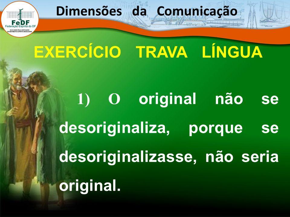 1) O original não se desoriginaliza, porque se desoriginalizasse, não seria original. Dimensões da Comunicação EXERCÍCIO TRAVA LÍNGUA