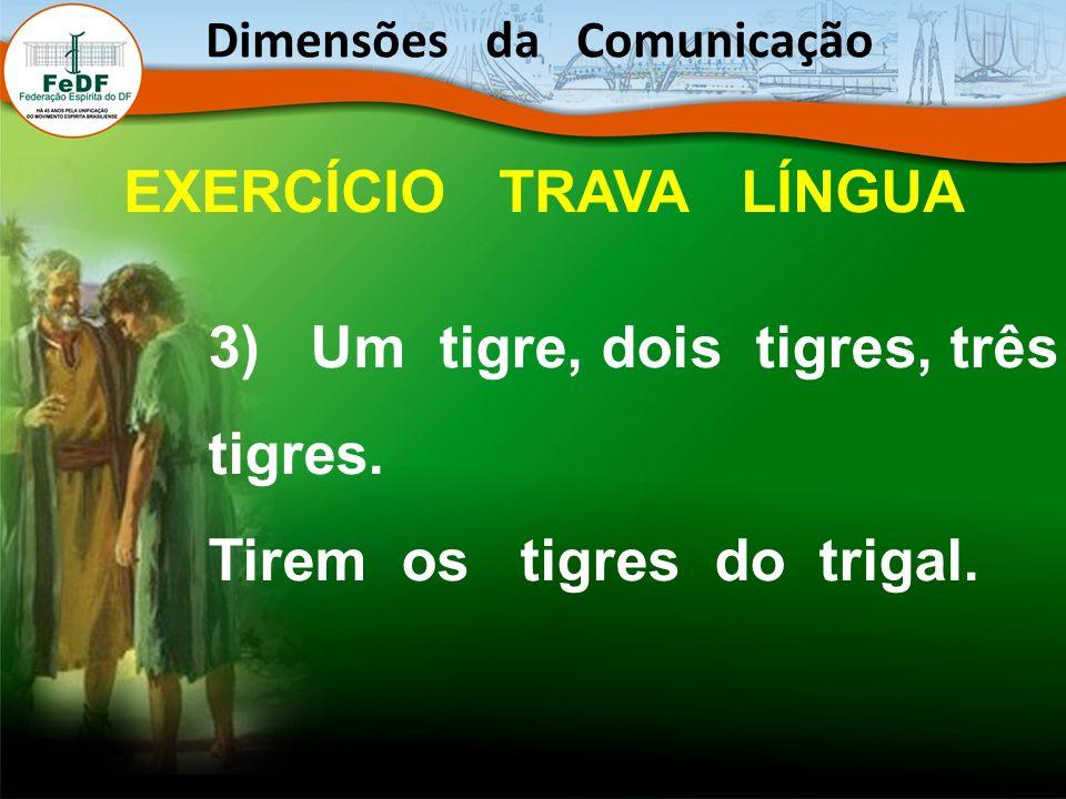 3) Um tigre, dois tigres, três tigres. Tirem os tigres do trigal. Dimensões da Comunicação EXERCÍCIO TRAVA LÍNGUA