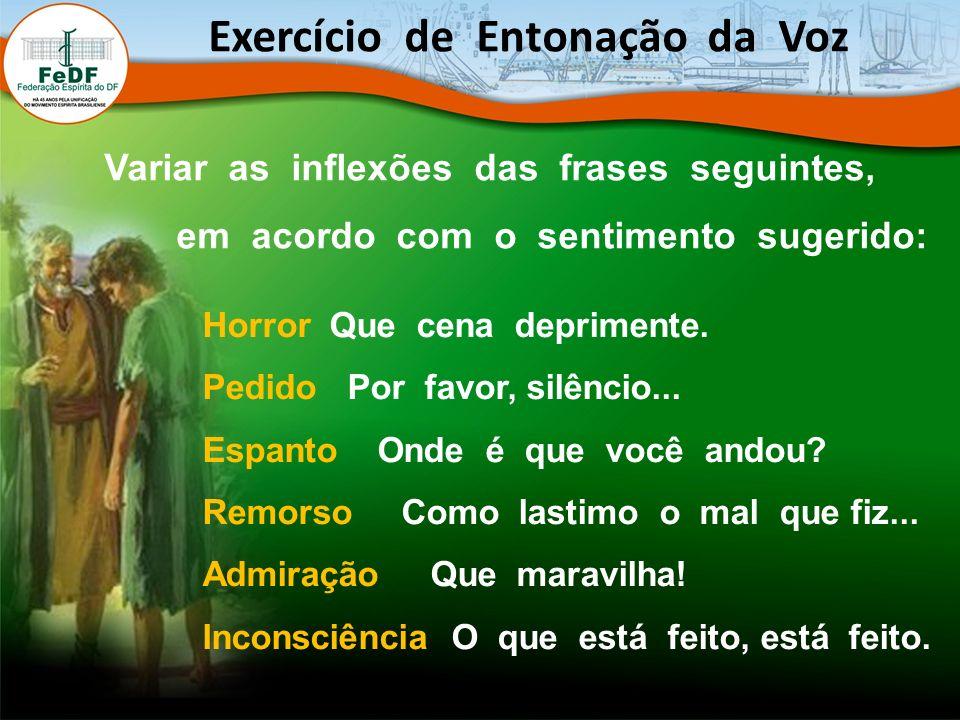 Exercício de Entonação da Voz Variar as inflexões das frases seguintes, em acordo com o sentimento sugerido: Horror Que cena deprimente.