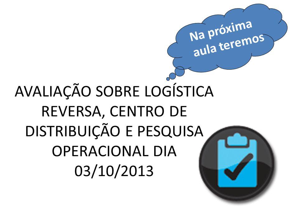 AVALIAÇÃO SOBRE LOGÍSTICA REVERSA, CENTRO DE DISTRIBUIÇÃO E PESQUISA OPERACIONAL DIA 03/10/2013 Na próxima aula teremos