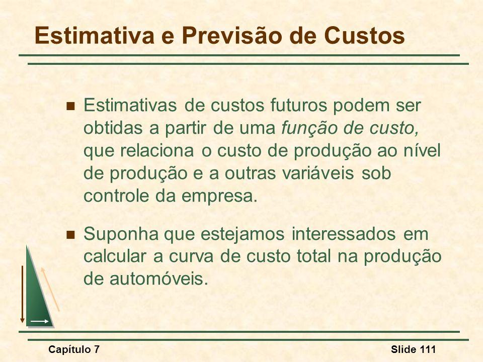 Capítulo 7Slide 111 Estimativa e Previsão de Custos Estimativas de custos futuros podem ser obtidas a partir de uma função de custo, que relaciona o c
