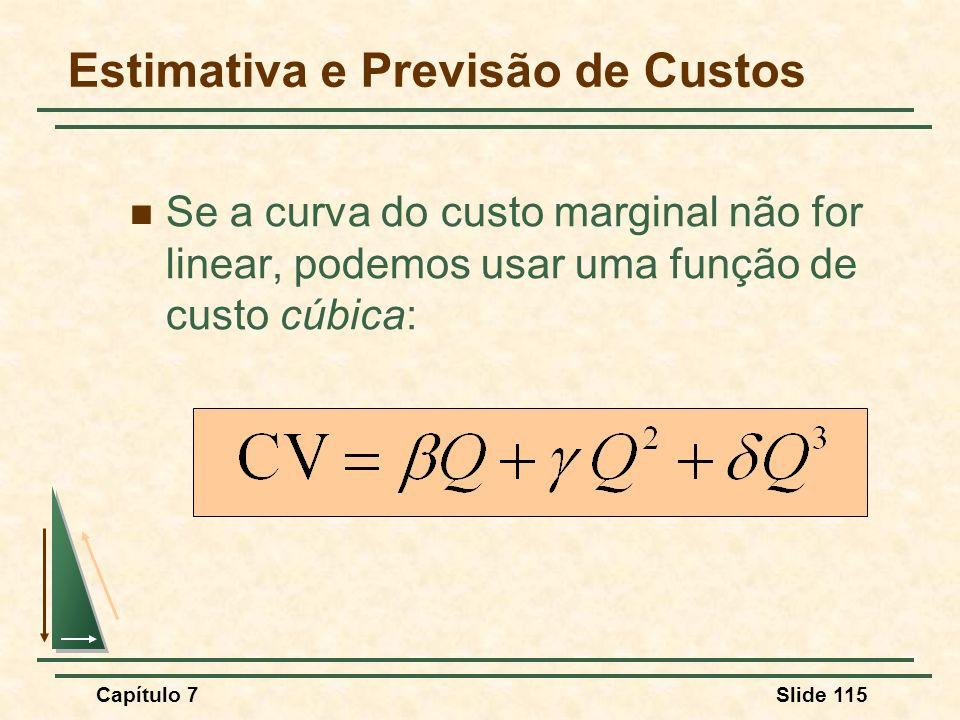 Capítulo 7Slide 115 Se a curva do custo marginal não for linear, podemos usar uma função de custo cúbica: Estimativa e Previsão de Custos