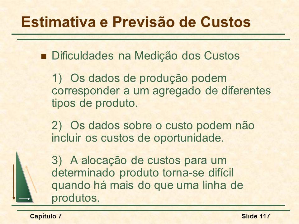 Capítulo 7Slide 117 Dificuldades na Medição dos Custos 1)Os dados de produção podem corresponder a um agregado de diferentes tipos de produto. 2)Os da