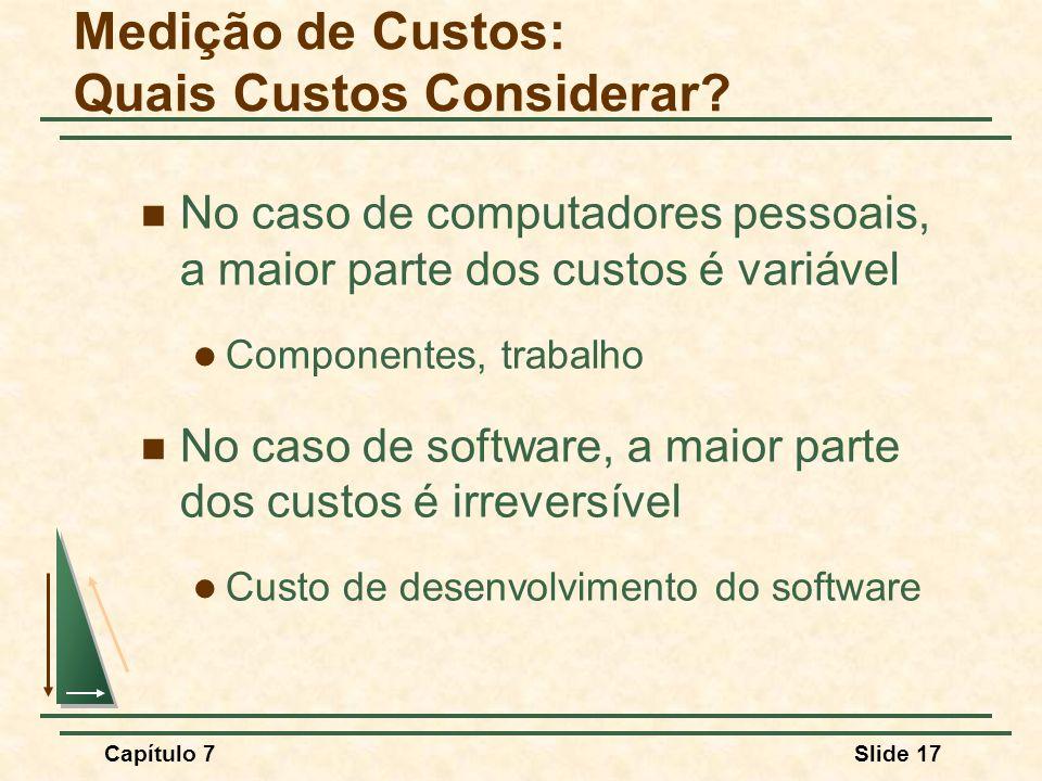 Capítulo 7Slide 17 No caso de computadores pessoais, a maior parte dos custos é variável Componentes, trabalho No caso de software, a maior parte dos