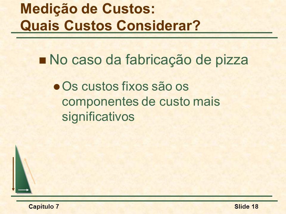 Capítulo 7Slide 18 No caso da fabricação de pizza Os custos fixos são os componentes de custo mais significativos Medição de Custos: Quais Custos Cons