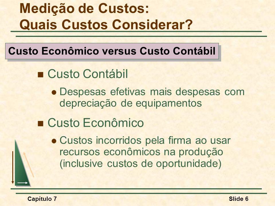 Capítulo 7Slide 6 Medição de Custos: Quais Custos Considerar? Custo Contábil Despesas efetivas mais despesas com depreciação de equipamentos Custo Eco