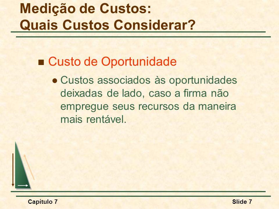 Capítulo 7Slide 7 Custo de Oportunidade Custos associados às oportunidades deixadas de lado, caso a firma não empregue seus recursos da maneira mais r