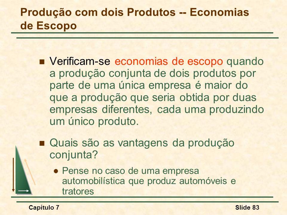 Capítulo 7Slide 83 Verificam-se economias de escopo quando a produção conjunta de dois produtos por parte de uma única empresa é maior do que a produç