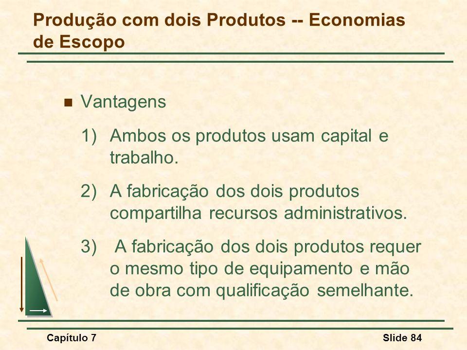 Capítulo 7Slide 84 Vantagens 1)Ambos os produtos usam capital e trabalho. 2)A fabricação dos dois produtos compartilha recursos administrativos. 3) A