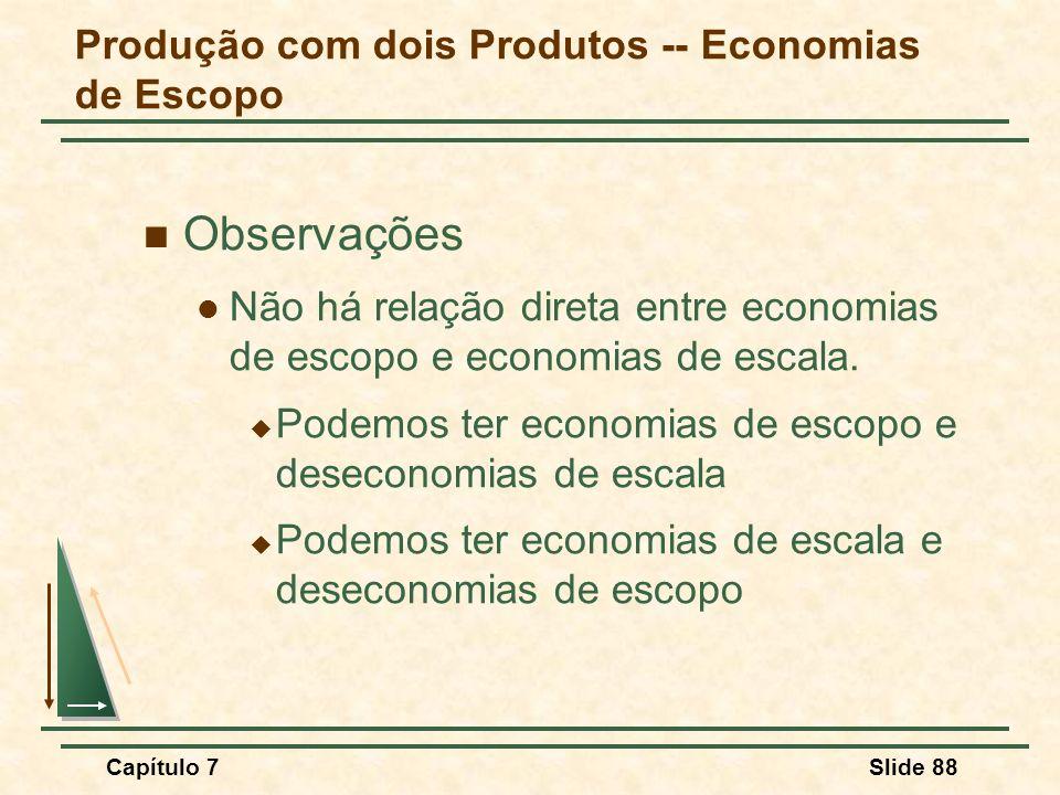Capítulo 7Slide 88 Observações Não há relação direta entre economias de escopo e economias de escala. Podemos ter economias de escopo e deseconomias d