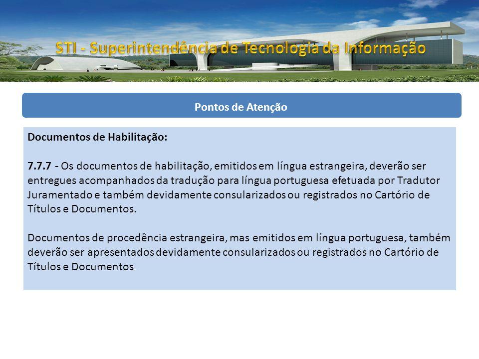 Pontos de Atenção Documentos de Habilitação: 7.7.7 - Os documentos de habilitação, emitidos em língua estrangeira, deverão ser entregues acompanhados da tradução para língua portuguesa efetuada por Tradutor Juramentado e também devidamente consularizados ou registrados no Cartório de Títulos e Documentos.
