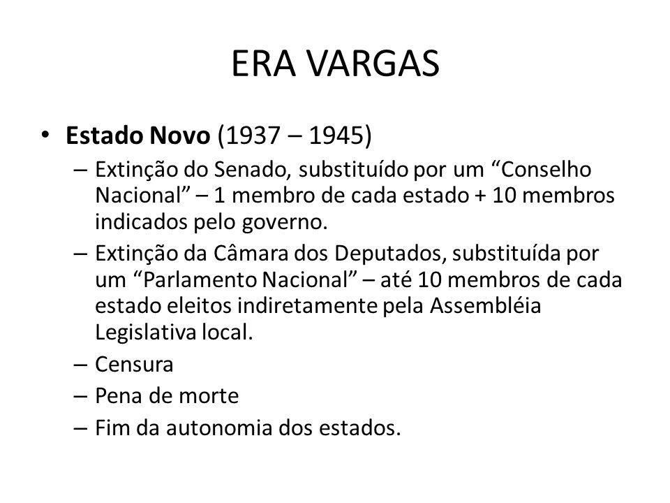 ERA VARGAS Estado Novo (1937 – 1945) – Extinção do Senado, substituído por um Conselho Nacional – 1 membro de cada estado + 10 membros indicados pelo