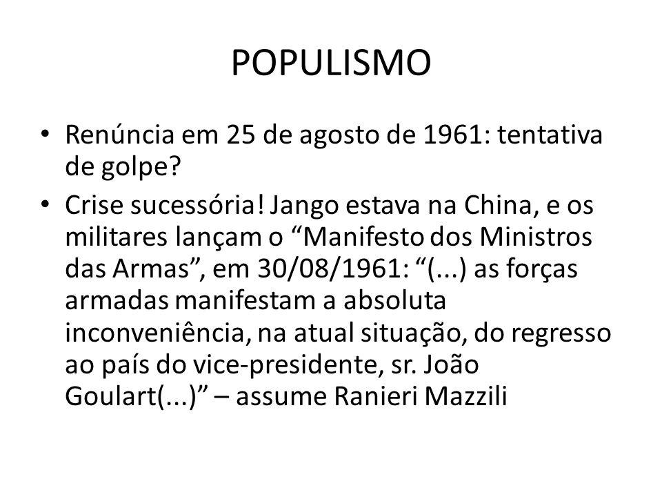 POPULISMO Renúncia em 25 de agosto de 1961: tentativa de golpe? Crise sucessória! Jango estava na China, e os militares lançam o Manifesto dos Ministr