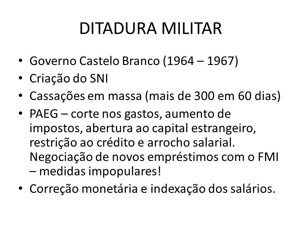 DITADURA MILITAR Governo Castelo Branco (1964 – 1967) Criação do SNI Cassações em massa (mais de 300 em 60 dias) PAEG – corte nos gastos, aumento de i