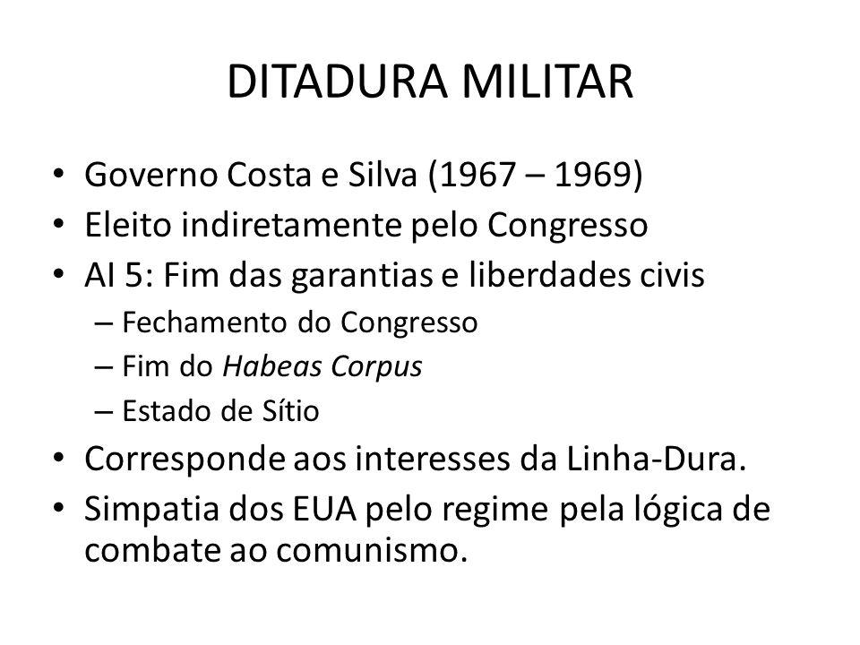 DITADURA MILITAR Governo Costa e Silva (1967 – 1969) Eleito indiretamente pelo Congresso AI 5: Fim das garantias e liberdades civis – Fechamento do Co