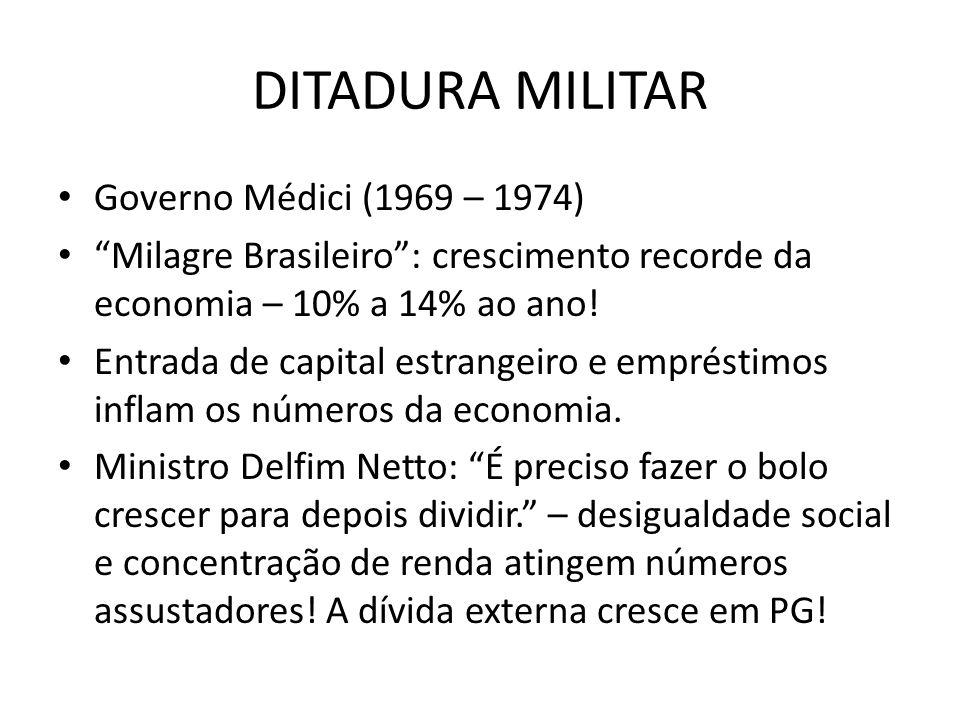 DITADURA MILITAR Governo Médici (1969 – 1974) Milagre Brasileiro: crescimento recorde da economia – 10% a 14% ao ano! Entrada de capital estrangeiro e