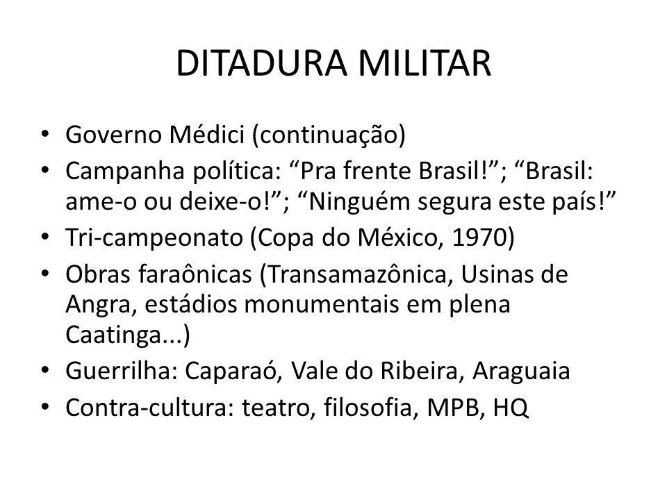 DITADURA MILITAR Governo Médici (continuação) Campanha política: Pra frente Brasil!; Brasil: ame-o ou deixe-o!; Ninguém segura este país! Tri-campeona