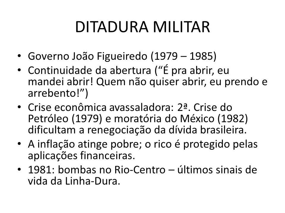 DITADURA MILITAR Governo João Figueiredo (1979 – 1985) Continuidade da abertura (É pra abrir, eu mandei abrir! Quem não quiser abrir, eu prendo e arre