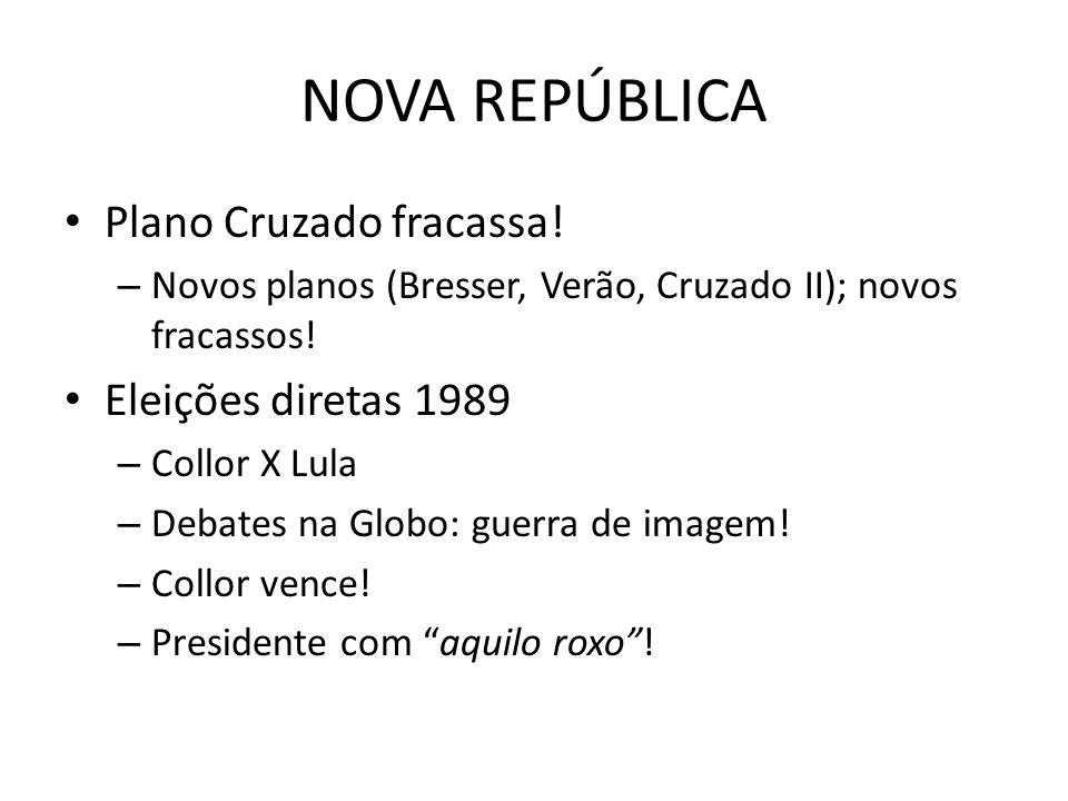 NOVA REPÚBLICA Plano Cruzado fracassa! – Novos planos (Bresser, Verão, Cruzado II); novos fracassos! Eleições diretas 1989 – Collor X Lula – Debates n