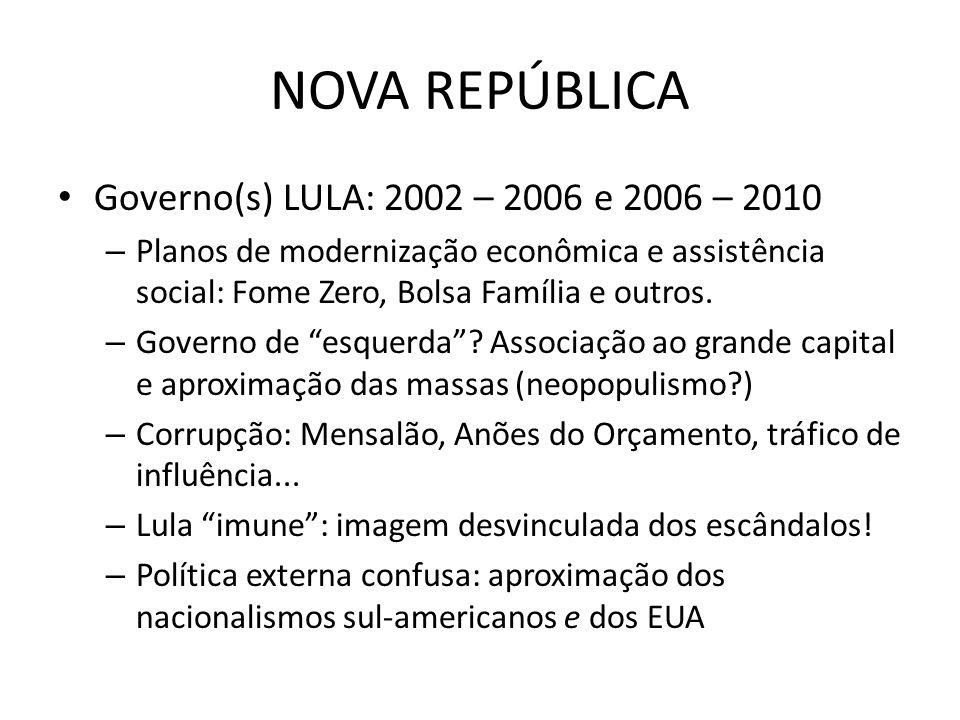 NOVA REPÚBLICA Governo(s) LULA: 2002 – 2006 e 2006 – 2010 – Planos de modernização econômica e assistência social: Fome Zero, Bolsa Família e outros.