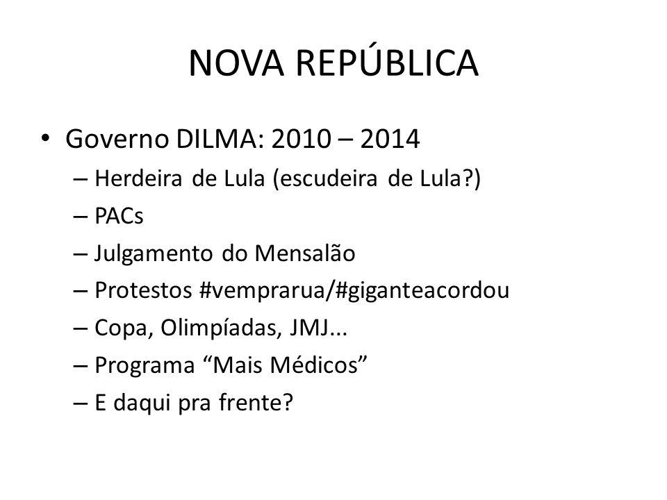 NOVA REPÚBLICA Governo DILMA: 2010 – 2014 – Herdeira de Lula (escudeira de Lula?) – PACs – Julgamento do Mensalão – Protestos #vemprarua/#giganteacord