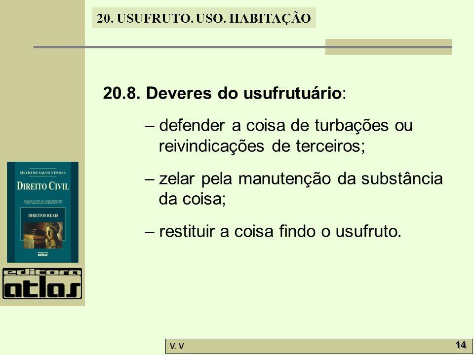 20. USUFRUTO. USO. HABITAÇÃO V. V 14 20.8. Deveres do usufrutuário: – defender a coisa de turbações ou reivindicações de terceiros; – zelar pela manut