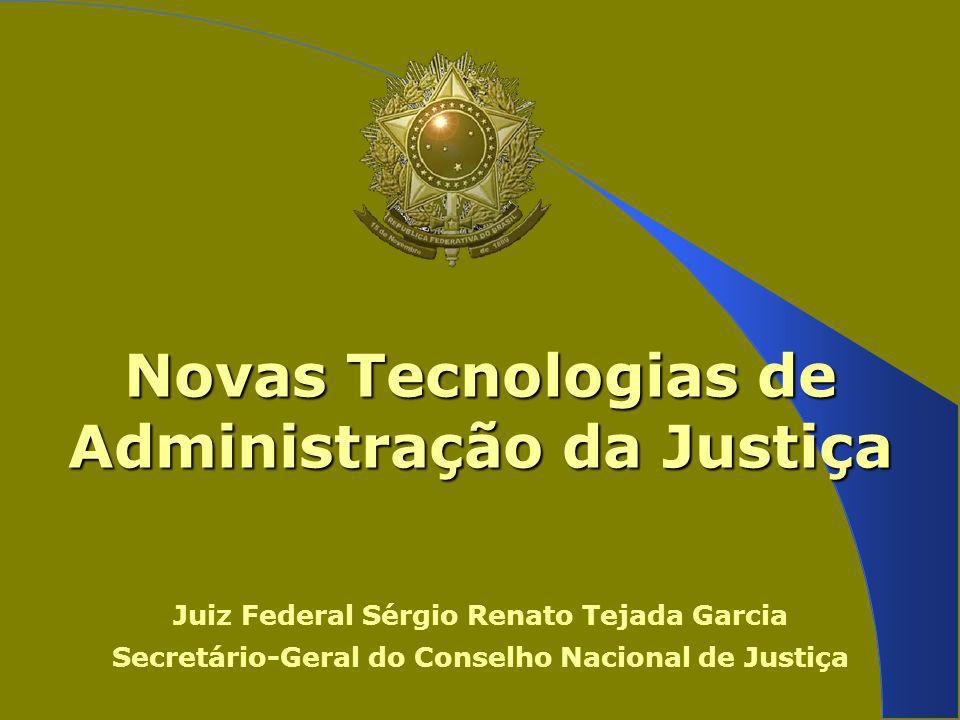 Novas Tecnologias de Administração da Justiça Juiz Federal Sérgio Renato Tejada Garcia Secretário-Geral do Conselho Nacional de Justiça