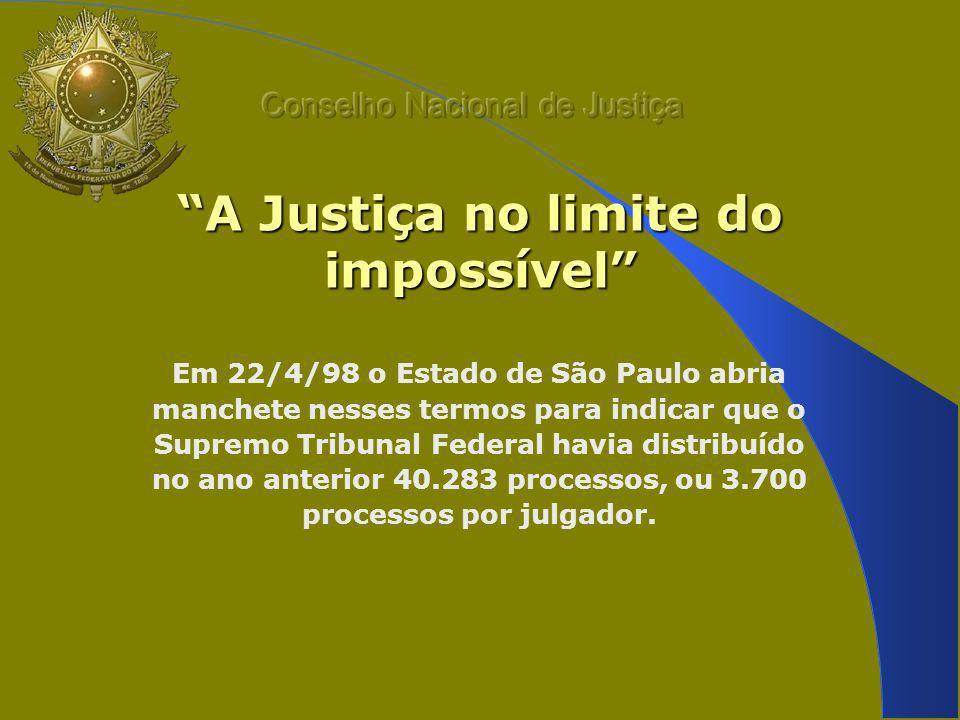 A Justiça no limite do impossível Em 22/4/98 o Estado de São Paulo abria manchete nesses termos para indicar que o Supremo Tribunal Federal havia distribuído no ano anterior 40.283 processos, ou 3.700 processos por julgador.
