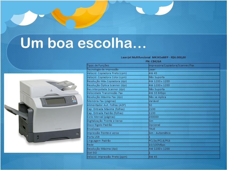 Um boa escolha… Laserjet Multifuncional M4345xMFP - R$6.000,00 PN: CB426A Tipos de FunçõesImpressora/Copiadora/Scanner/Fax Tecnologia de ImpressãoLase