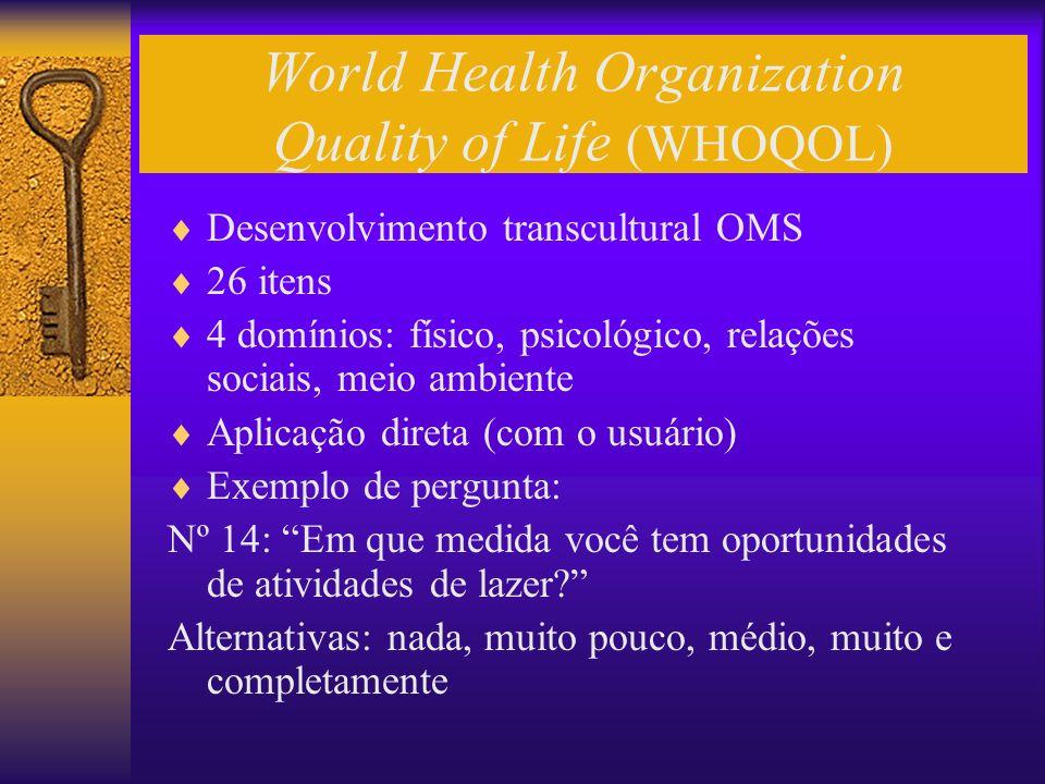 World Health Organization Quality of Life (WHOQOL) Desenvolvimento transcultural OMS 26 itens 4 domínios: físico, psicológico, relações sociais, meio