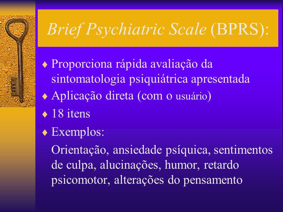 Brief Psychiatric Scale (BPRS): Proporciona rápida avaliação da sintomatologia psiquiátrica apresentada Aplicação direta (com o usuário ) 18 itens Exe