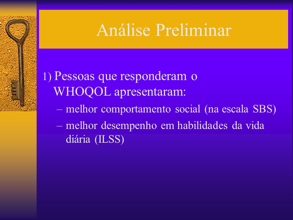 Análise Preliminar 1) Pessoas que responderam o WHOQOL apresentaram: –melhor comportamento social (na escala SBS) –melhor desempenho em habilidades da