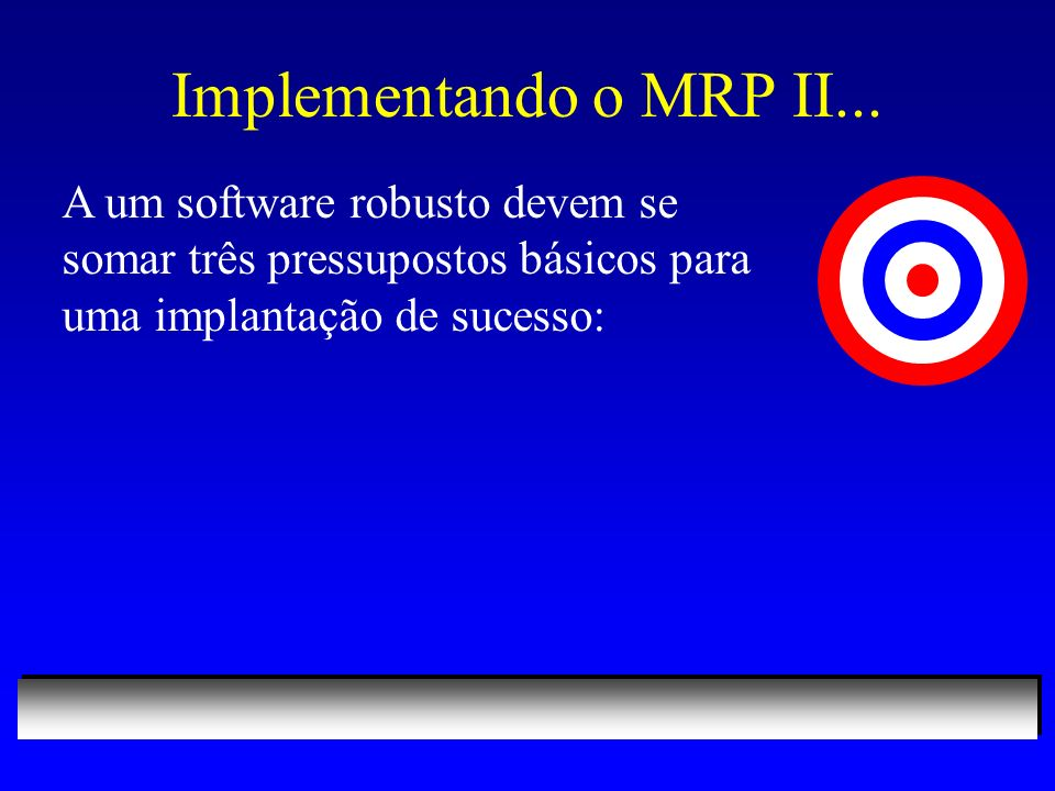 Implementando o MRP II... A um software robusto devem se somar três pressupostos básicos para uma implantação de sucesso: