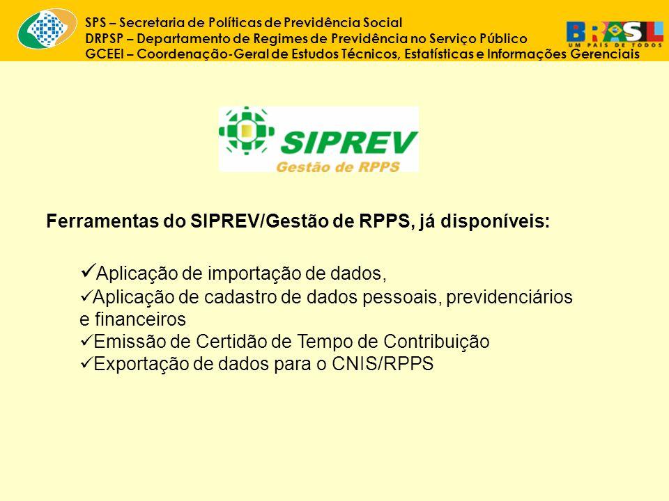 SPS – Secretaria de Políticas de Previdência Social DRPSP – Departamento de Regimes de Previdência no Serviço Público GCEEI – Coordenação-Geral de Estudos Técnicos, Estatísticas e Informações Gerenciais Ferramentas do SIPREV/Gestão de RPPS, já disponíveis: Aplicação de importação de dados, Aplicação de cadastro de dados pessoais, previdenciários e financeiros Emissão de Certidão de Tempo de Contribuição Exportação de dados para o CNIS/RPPS