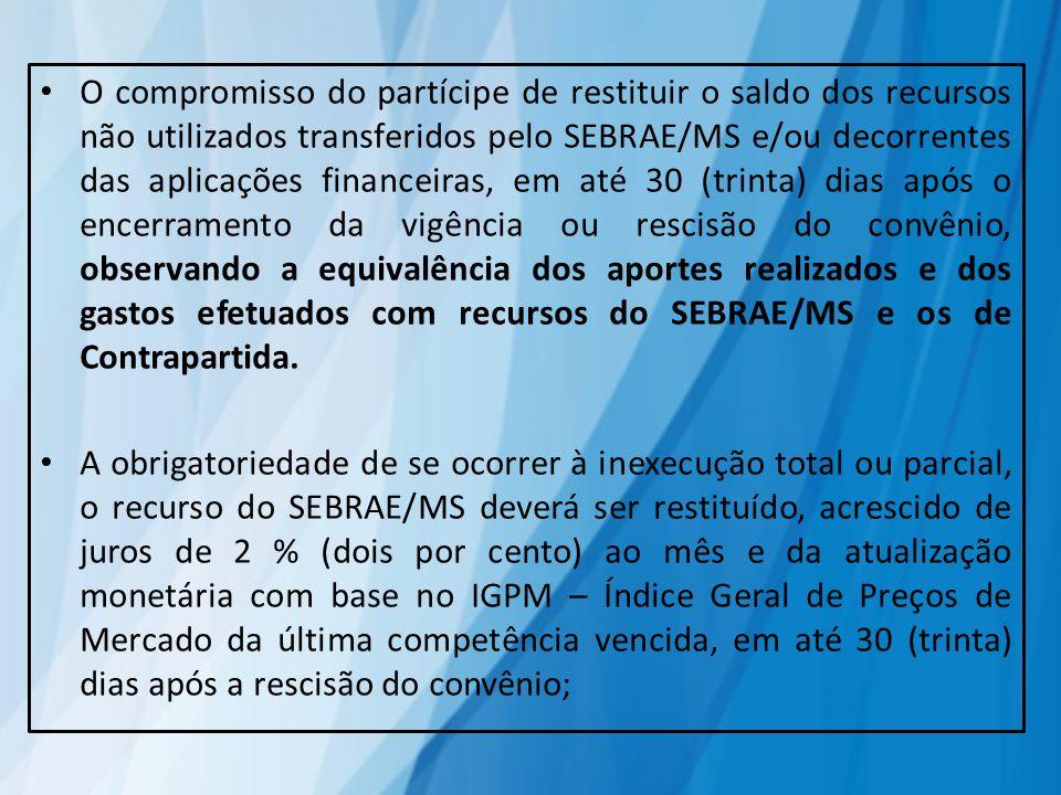 O compromisso do partícipe de restituir o saldo dos recursos não utilizados transferidos pelo SEBRAE/MS e/ou decorrentes das aplicações financeiras, e