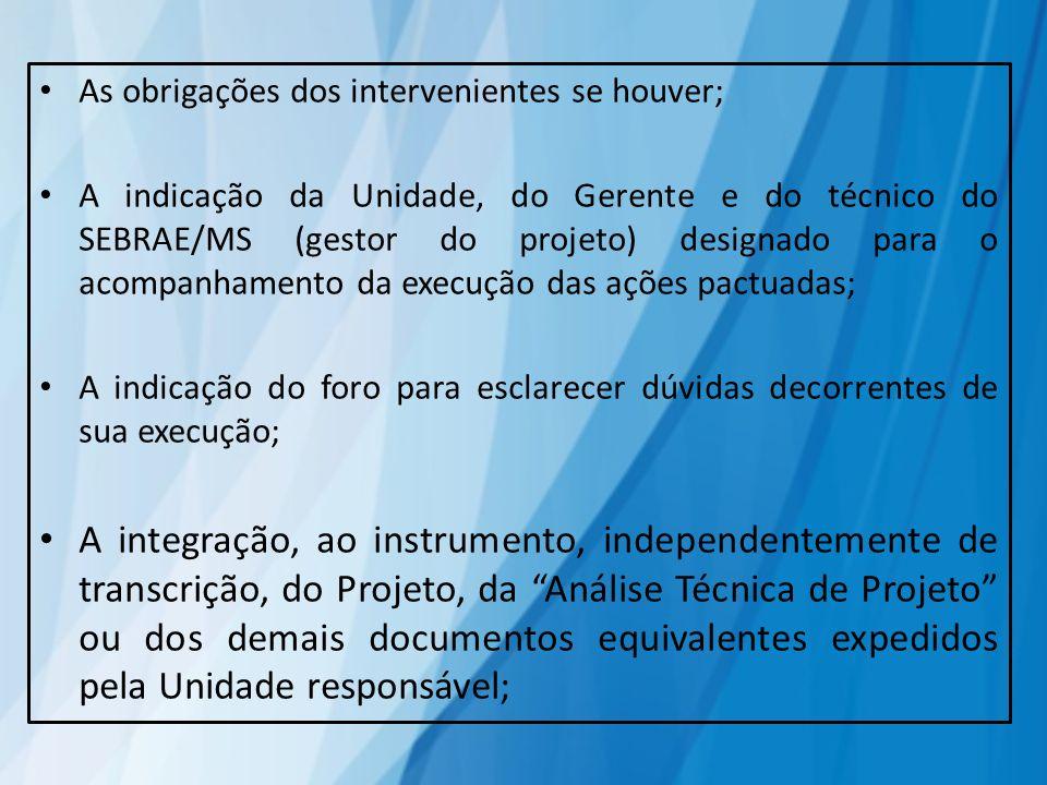 As obrigações dos intervenientes se houver; A indicação da Unidade, do Gerente e do técnico do SEBRAE/MS (gestor do projeto) designado para o acompanh