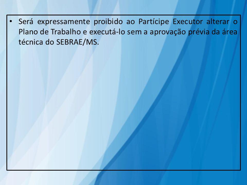 Será expressamente proibido ao Partícipe Executor alterar o Plano de Trabalho e executá-lo sem a aprovação prévia da área técnica do SEBRAE/MS.