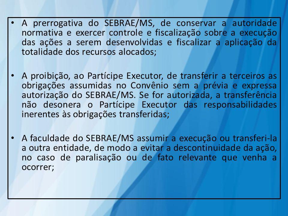 A prerrogativa do SEBRAE/MS, de conservar a autoridade normativa e exercer controle e fiscalização sobre a execução das ações a serem desenvolvidas e